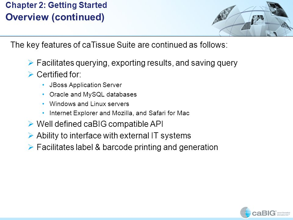  Facilitates querying, exporting results, and saving query  Certified for: JBoss Application Server Oracle and MySQL databases Windows and Linux servers Internet Explorer and Mozilla, and Safari for Mac  Well defined caBIG compatible API  Ability to interface with external IT systems  Facilitates label & barcode printing and generation Chapter 2: Getting Started Overview (continued) The key features of caTissue Suite are continued as follows: