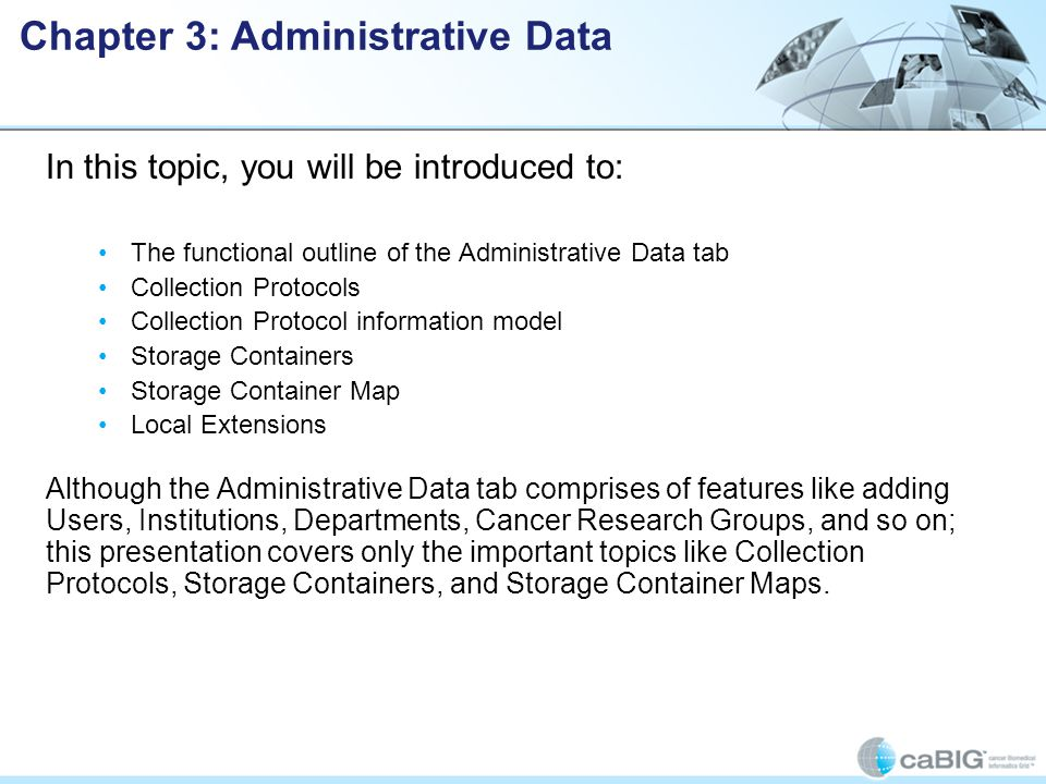 In this topic, you will be introduced to: The functional outline of the Administrative Data tab Collection Protocols Collection Protocol information model Storage Containers Storage Container Map Local Extensions Although the Administrative Data tab comprises of features like adding Users, Institutions, Departments, Cancer Research Groups, and so on; this presentation covers only the important topics like Collection Protocols, Storage Containers, and Storage Container Maps.