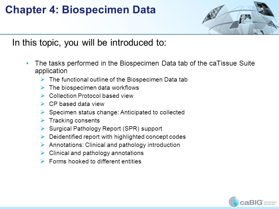 In this topic, you will be introduced to: The tasks performed in the Biospecimen Data tab of the caTissue Suite application  The functional outline of the Biospecimen Data tab  The biospecimen data workflows  Collection Protocol based view  CP based data view  Specimen status change: Anticipated to collected  Tracking consents  Surgical Pathology Report (SPR) support  Deidentified report with highlighted concept codes  Annotations: Clinical and pathology introduction  Clinical and pathology annotations  Forms hooked to different entities Chapter 4: Biospecimen Data