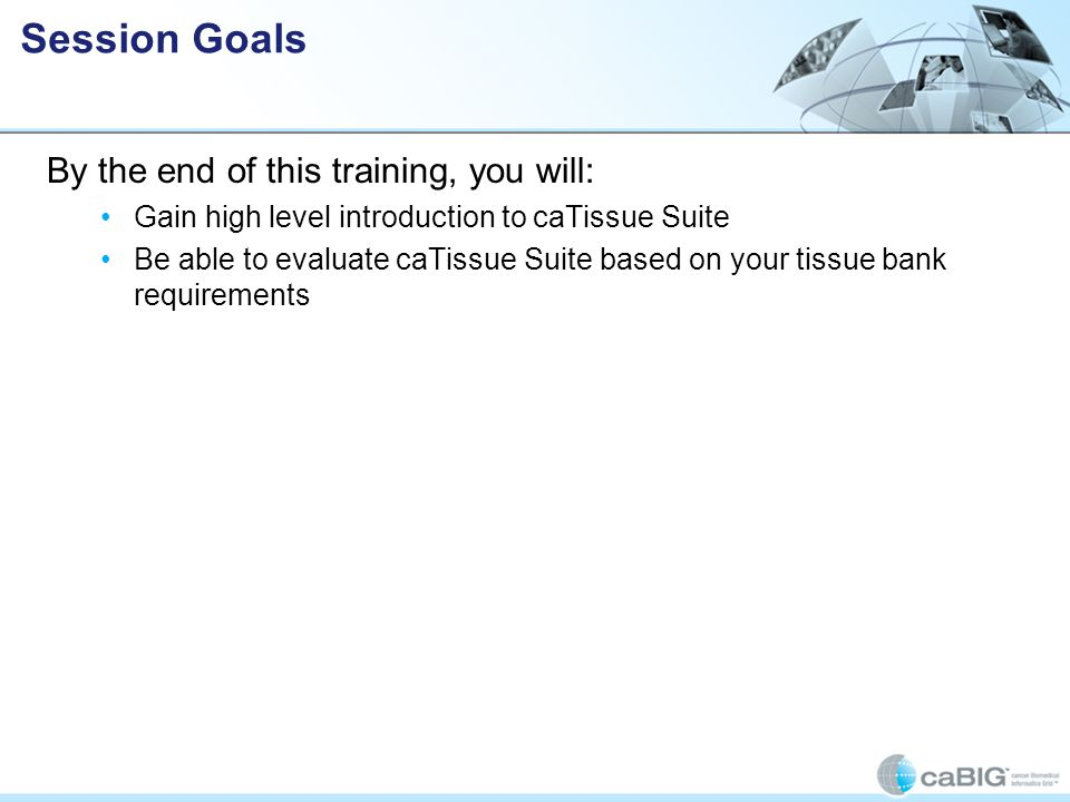 By the end of this training, you will: Gain high level introduction to caTissue Suite Be able to evaluate caTissue Suite based on your tissue bank requirements Session Goals