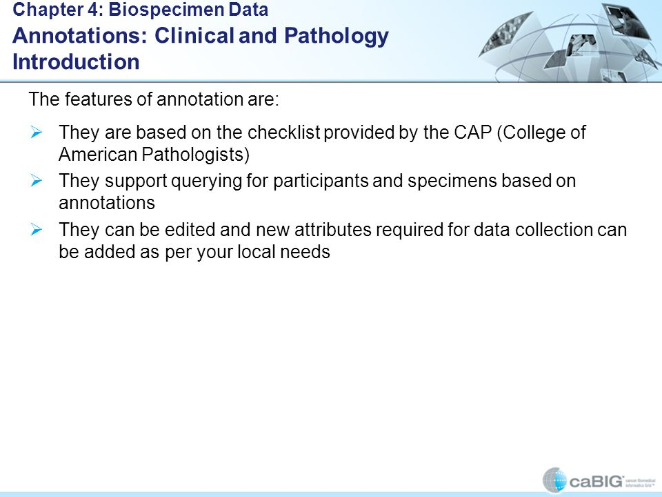  They are based on the checklist provided by the CAP (College of American Pathologists)  They support querying for participants and specimens based on annotations  They can be edited and new attributes required for data collection can be added as per your local needs Chapter 4: Biospecimen Data Annotations: Clinical and Pathology Introduction The features of annotation are: