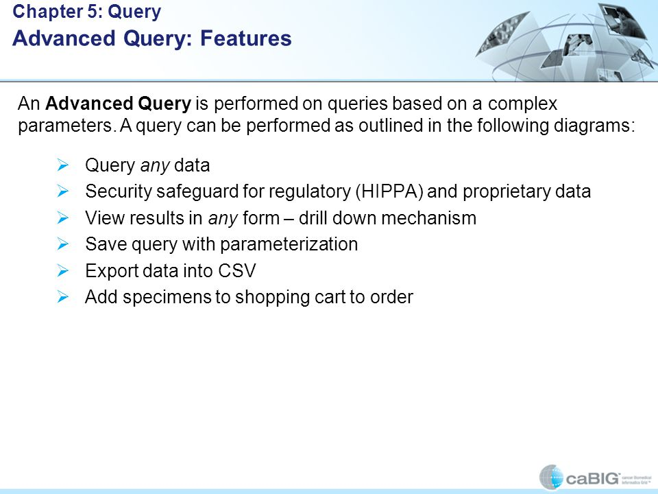  Query any data  Security safeguard for regulatory (HIPPA) and proprietary data  View results in any form – drill down mechanism  Save query with parameterization  Export data into CSV  Add specimens to shopping cart to order Chapter 5: Query Advanced Query: Features An Advanced Query is performed on queries based on a complex parameters.