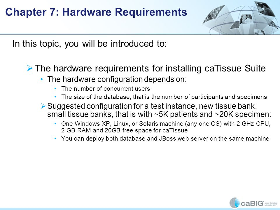 Chapter 7: Hardware Requirements In this topic, you will be introduced to:  The hardware requirements for installing caTissue Suite The hardware configuration depends on: The number of concurrent users The size of the database, that is the number of participants and specimens  Suggested configuration for a test instance, new tissue bank, small tissue banks, that is with ~5K patients and ~20K specimen: One Windows XP, Linux, or Solaris machine (any one OS) with 2 GHz CPU, 2 GB RAM and 20GB free space for caTissue You can deploy both database and JBoss web server on the same machine