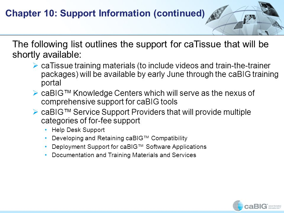 The following list outlines the support for caTissue that will be shortly available:  caTissue training materials (to include videos and train-the-trainer packages) will be available by early June through the caBIG training portal  caBIG™ Knowledge Centers which will serve as the nexus of comprehensive support for caBIG tools  caBIG™ Service Support Providers that will provide multiple categories of for-fee support Help Desk Support Developing and Retaining caBIG™ Compatibility Deployment Support for caBIG™ Software Applications Documentation and Training Materials and Services Chapter 10: Support Information (continued)