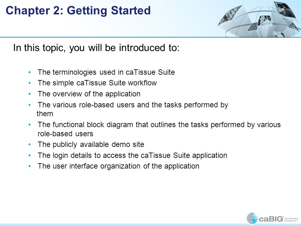 In this topic, you will be introduced to: The terminologies used in caTissue Suite The simple caTissue Suite workflow The overview of the application The various role-based users and the tasks performed by them The functional block diagram that outlines the tasks performed by various role-based users The publicly available demo site The login details to access the caTissue Suite application The user interface organization of the application Chapter 2: Getting Started