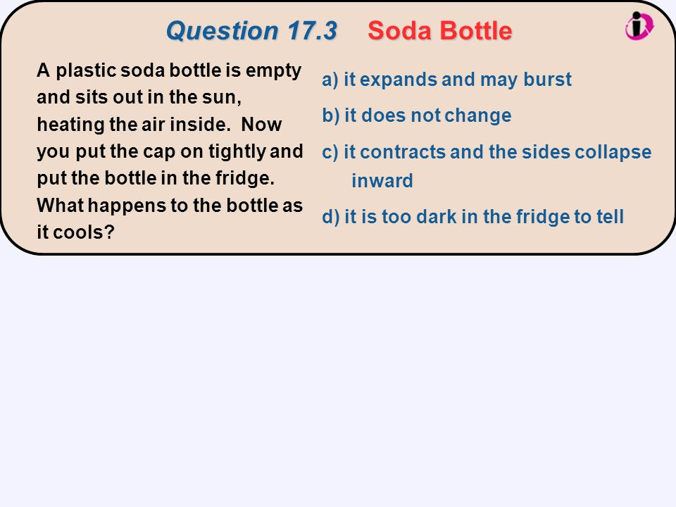 Question 17.3Soda Bottle a) it expands and may burst b) it does not change c) it contracts and the sides collapse inward d) it is too dark in the frid