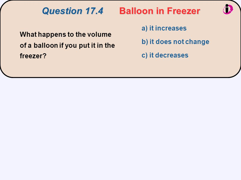 Question 17.4Balloon in Freezer Question 17.4 Balloon in Freezer a) it increases b) it does not change c) it decreases What happens to the volume of a