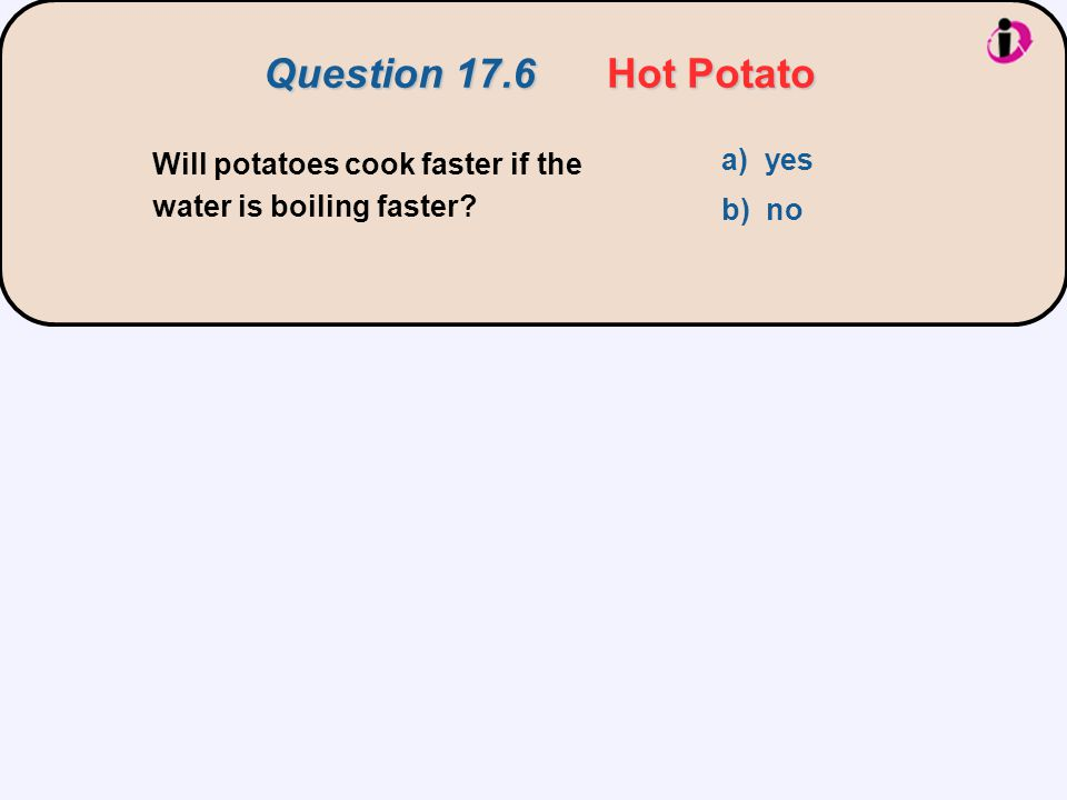 Will potatoes cook faster if the water is boiling faster? a) yes b) no Question 17.6 Hot Potato