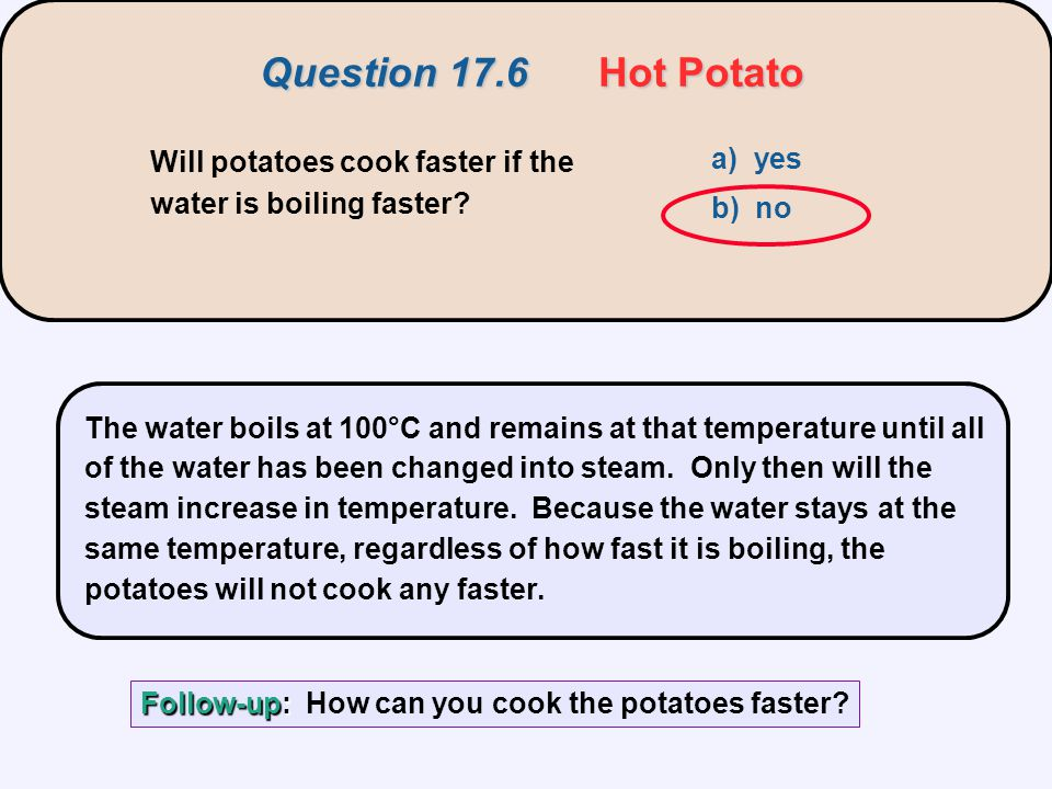 Will potatoes cook faster if the water is boiling faster? a) yes b) no The water boils at 100°C and remains at that temperature until all of the water