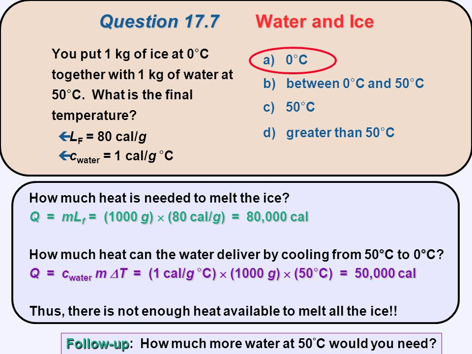 Q = mL f = (1000 g)  (80 cal/g) = 80,000 cal How much heat is needed to melt the ice? Q = mL f = (1000 g)  (80 cal/g) = 80,000 cal °° Q = c water m