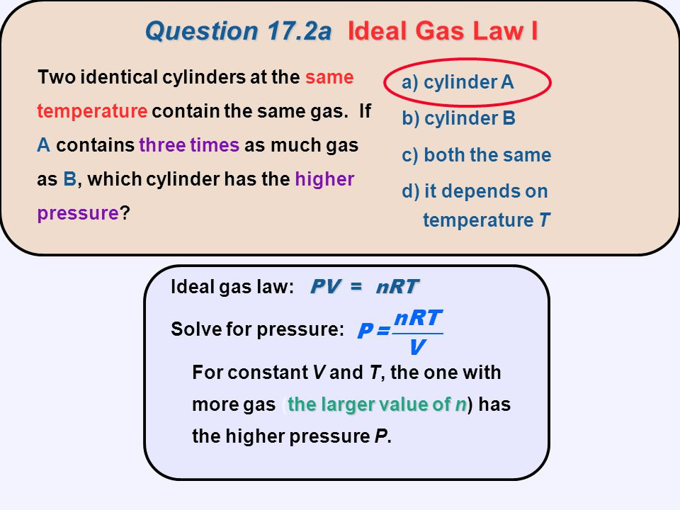 Question 17.2bIdeal Gas Law II a) cylinder A b) cylinder B c) both the same d) it depends on the pressure P Two identical cylinders at the same pressure contain the same gas.