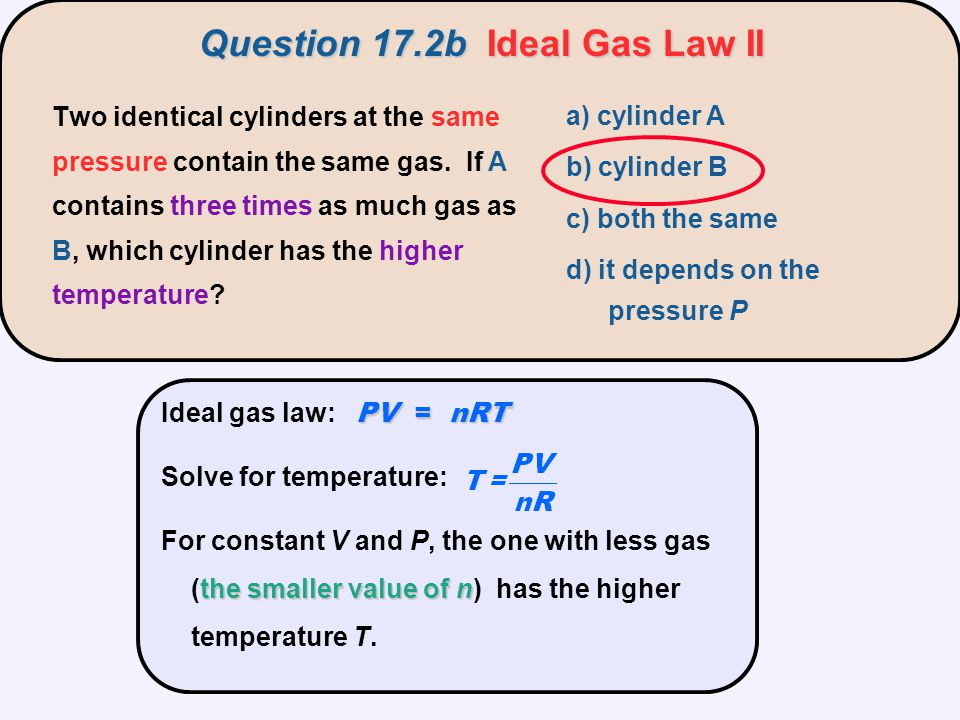 PV = nRT Ideal gas law: PV = nRT Solve for temperature: the smaller value of n For constant V and P, the one with less gas (the smaller value of n) ha