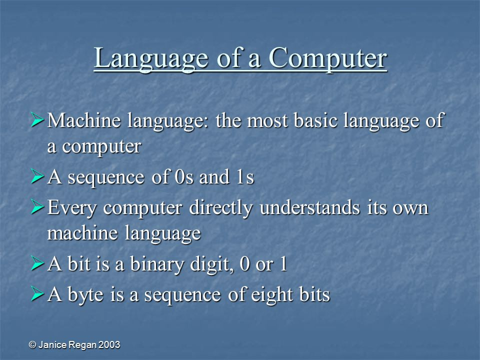 © Janice Regan 2003 Language of a Computer  Machine language: the most basic language of a computer  A sequence of 0s and 1s  Every computer directly understands its own machine language  A bit is a binary digit, 0 or 1  A byte is a sequence of eight bits