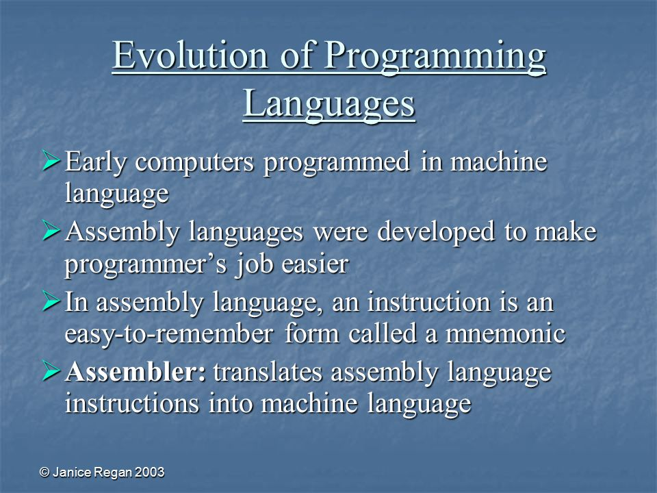 © Janice Regan 2003 Evolution of Programming Languages  Early computers programmed in machine language  Assembly languages were developed to make programmer's job easier  In assembly language, an instruction is an easy-to-remember form called a mnemonic  Assembler: translates assembly language instructions into machine language