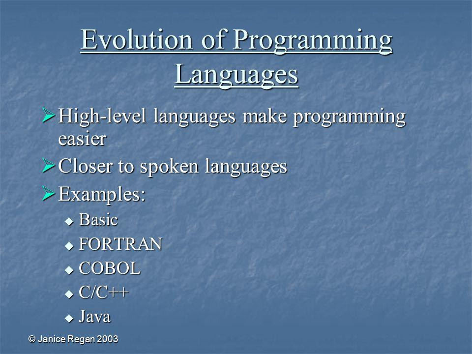 © Janice Regan 2003 Evolution of Programming Languages  High-level languages make programming easier  Closer to spoken languages  Examples:  Basic  FORTRAN  COBOL  C/C++  Java