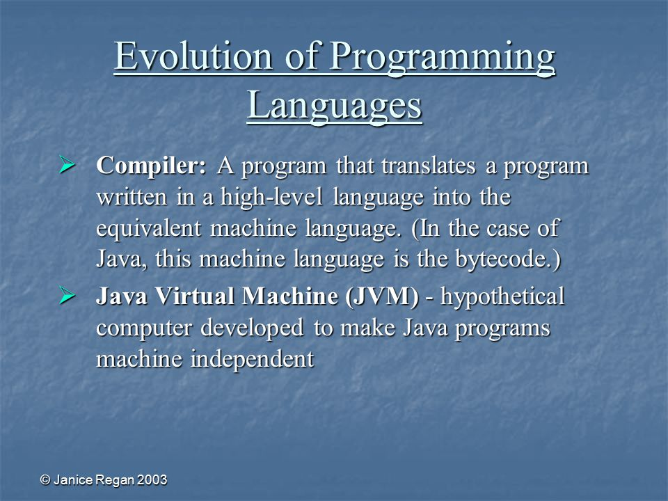 © Janice Regan 2003 Evolution of Programming Languages  Compiler: A program that translates a program written in a high-level language into the equivalent machine language.
