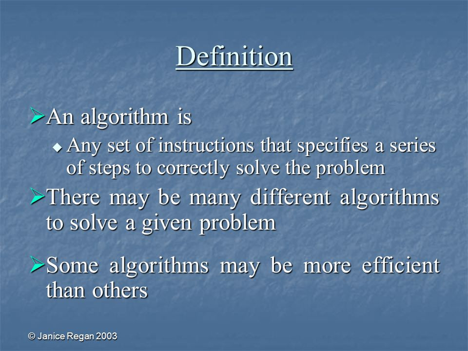 © Janice Regan 2003 Definition  An algorithm is  Any set of instructions that specifies a series of steps to correctly solve the problem  There may be many different algorithms to solve a given problem  Some algorithms may be more efficient than others