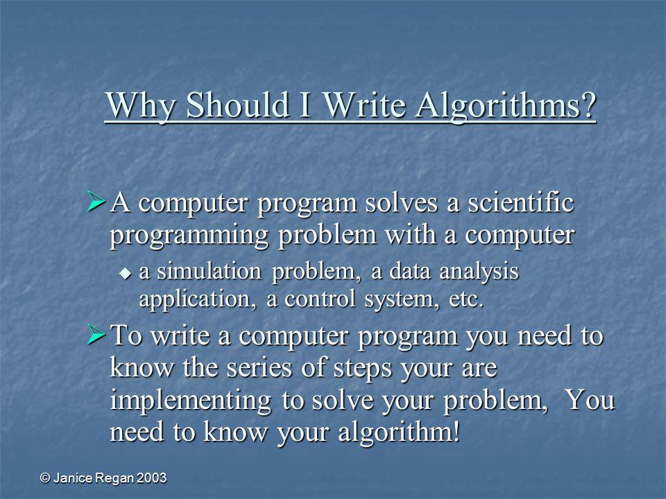 © Janice Regan 2003 Why Should I Write Algorithms.