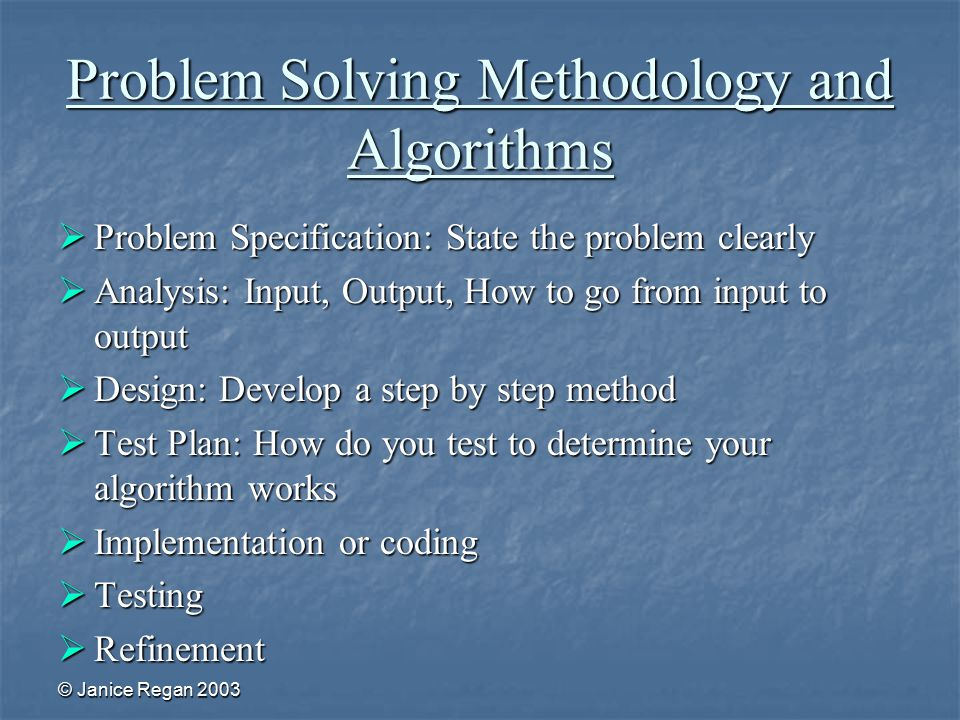 © Janice Regan 2003 Problem Solving Methodology and Algorithms  Problem Specification: State the problem clearly  Analysis: Input, Output, How to go from input to output  Design: Develop a step by step method  Test Plan: How do you test to determine your algorithm works  Implementation or coding  Testing  Refinement