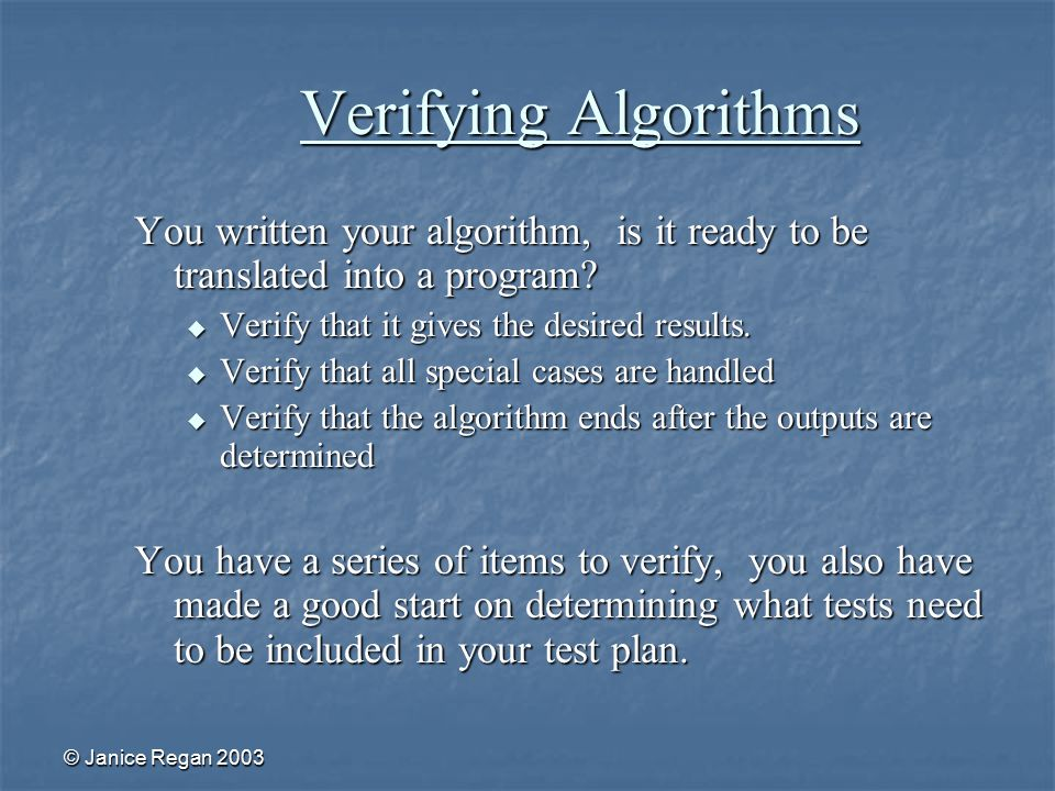 © Janice Regan 2003 Verifying Algorithms You written your algorithm, is it ready to be translated into a program.
