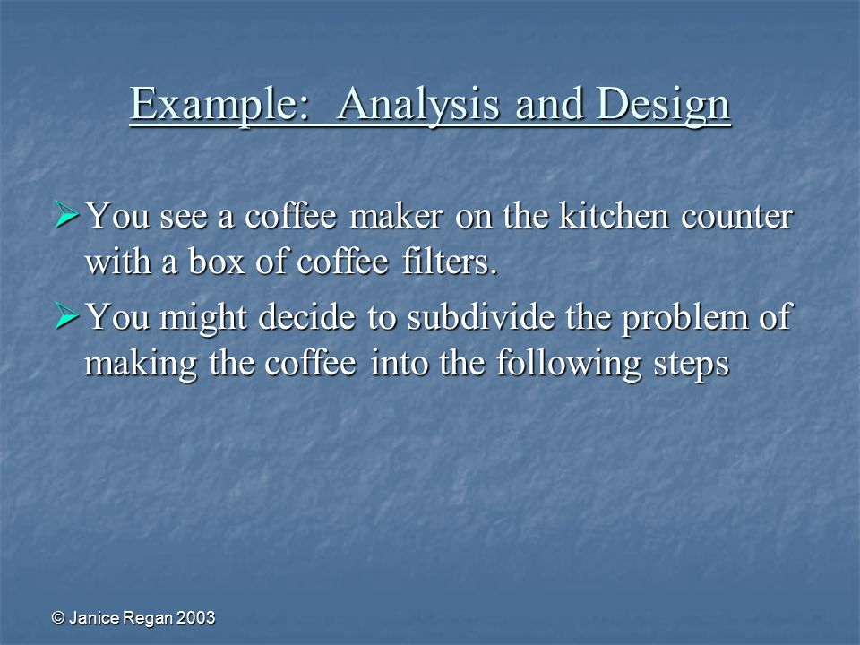 © Janice Regan 2003 Example: Analysis and Design  You see a coffee maker on the kitchen counter with a box of coffee filters.