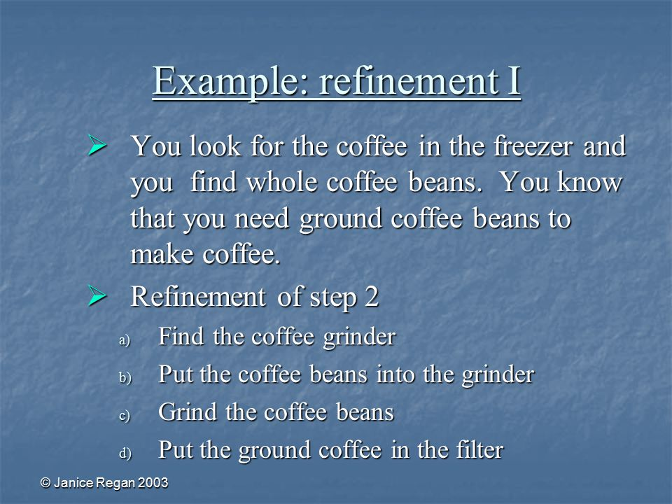 © Janice Regan 2003 Example: refinement I  You look for the coffee in the freezer and you find whole coffee beans.