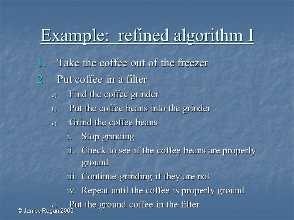 © Janice Regan 2003 Example: refined algorithm I 1.Take the coffee out of the freezer 2.Put coffee in a filter a) Find the coffee grinder b) Put the coffee beans into the grinder c) Grind the coffee beans i.Stop grinding ii.Check to see if the coffee beans are properly ground iii.Continue grinding if they are not iv.Repeat until the coffee is properly ground d) Put the ground coffee in the filter