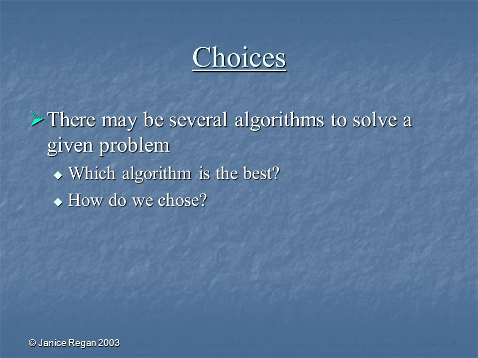 © Janice Regan 2003 Choices  There may be several algorithms to solve a given problem  Which algorithm is the best.