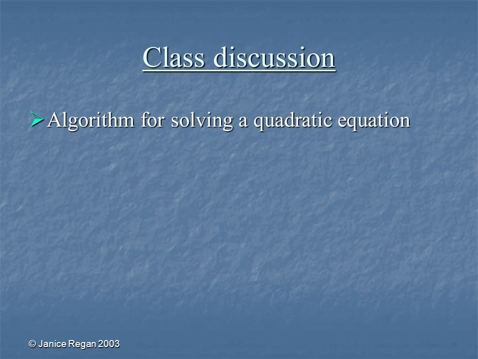 © Janice Regan 2003 Class discussion  Algorithm for solving a quadratic equation