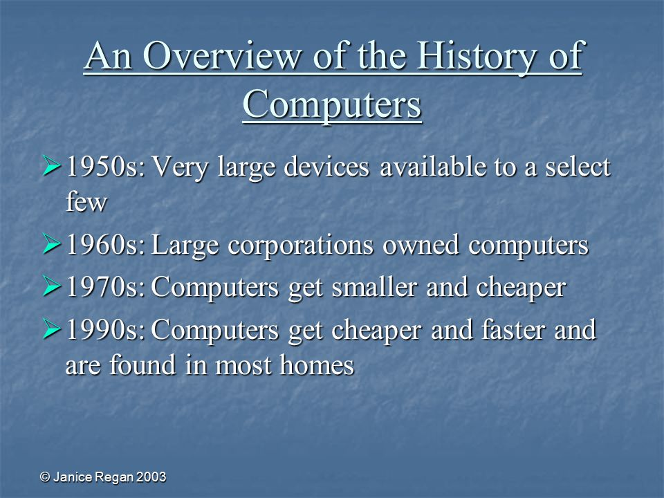 © Janice Regan 2003 An Overview of the History of Computers  1950s: Very large devices available to a select few  1960s: Large corporations owned computers  1970s: Computers get smaller and cheaper  1990s: Computers get cheaper and faster and are found in most homes