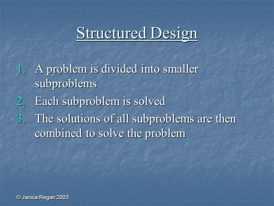 © Janice Regan 2003 Structured Design 1.A problem is divided into smaller subproblems 2.Each subproblem is solved 3.The solutions of all subproblems are then combined to solve the problem
