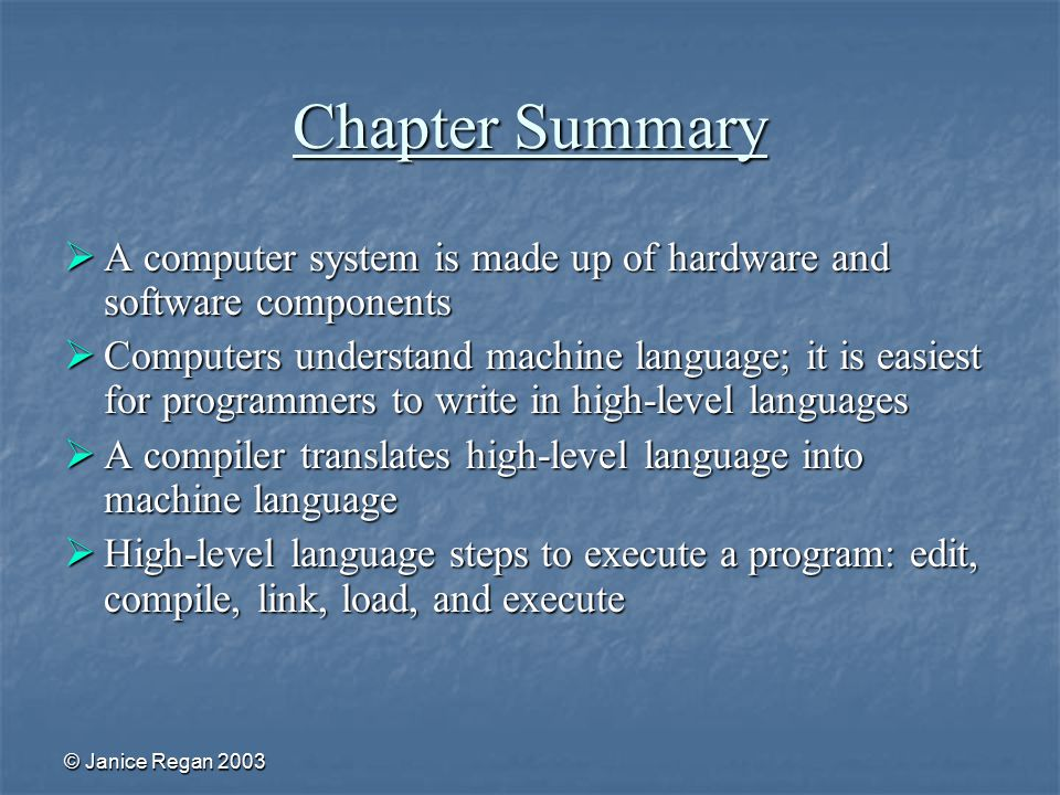 © Janice Regan 2003 Chapter Summary  A computer system is made up of hardware and software components  Computers understand machine language; it is easiest for programmers to write in high-level languages  A compiler translates high-level language into machine language  High-level language steps to execute a program: edit, compile, link, load, and execute