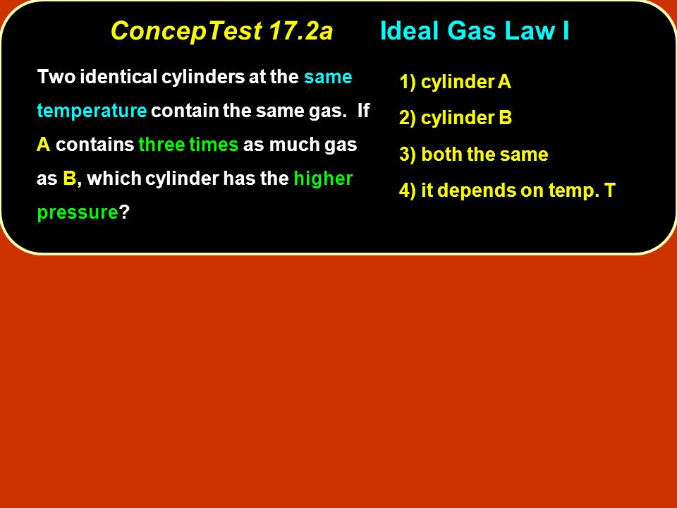 ConcepTest 17.2aIdeal Gas Law I 1) cylinder A 2) cylinder B 3) both the same 4) it depends on temp.