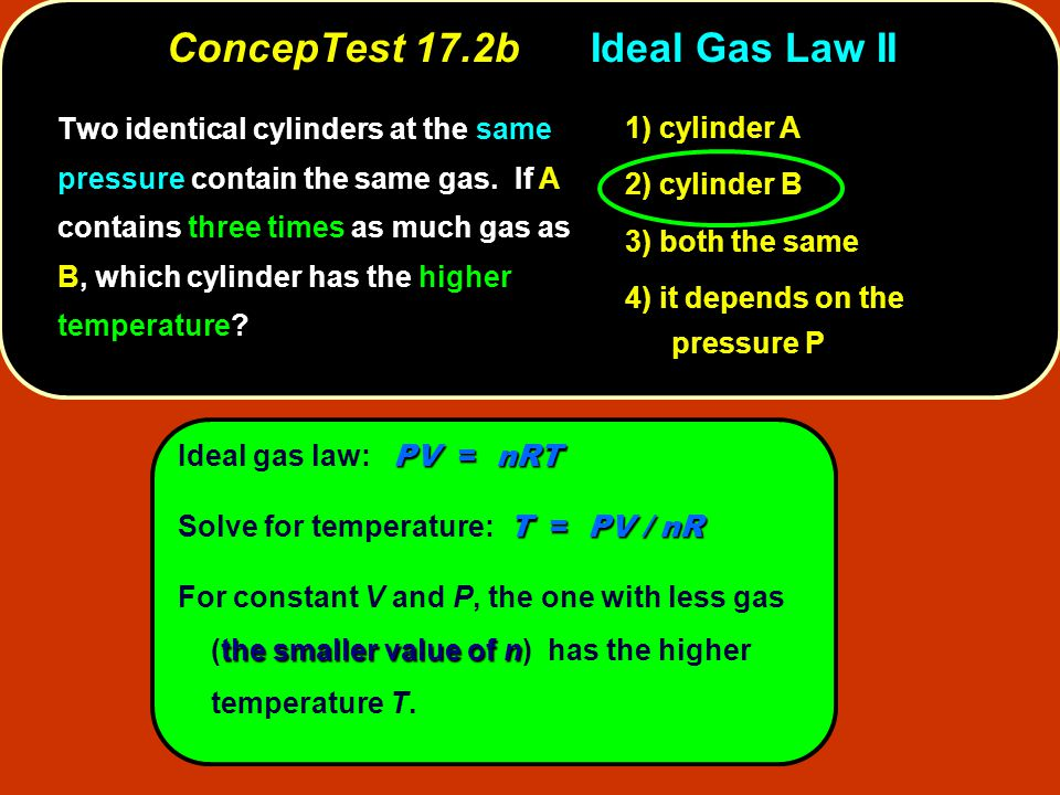 PV = nRT Ideal gas law: PV = nRT T = PV / nR Solve for temperature: T = PV / nR the smaller value of n For constant V and P, the one with less gas (the smaller value of n) has the higher temperature T.