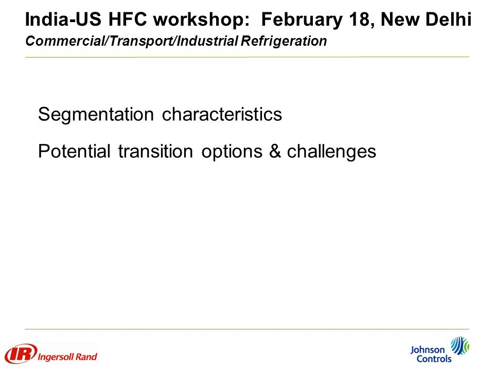 India-US HFC workshop: February 18, New Delhi Commercial/Transport/Industrial Refrigeration Segmentation characteristics Potential transition options