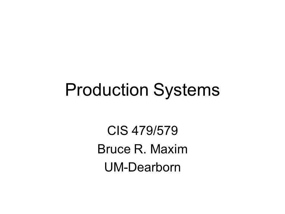 Production Systems CIS 479/579 Bruce R. Maxim UM-Dearborn