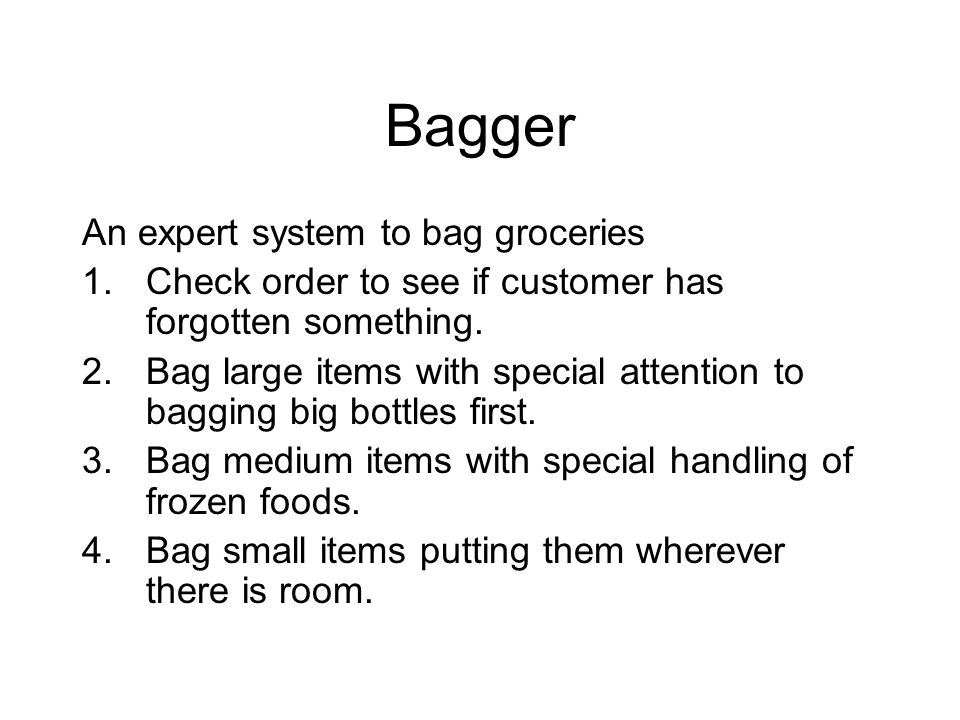 Bagger An expert system to bag groceries 1.Check order to see if customer has forgotten something. 2.Bag large items with special attention to bagging