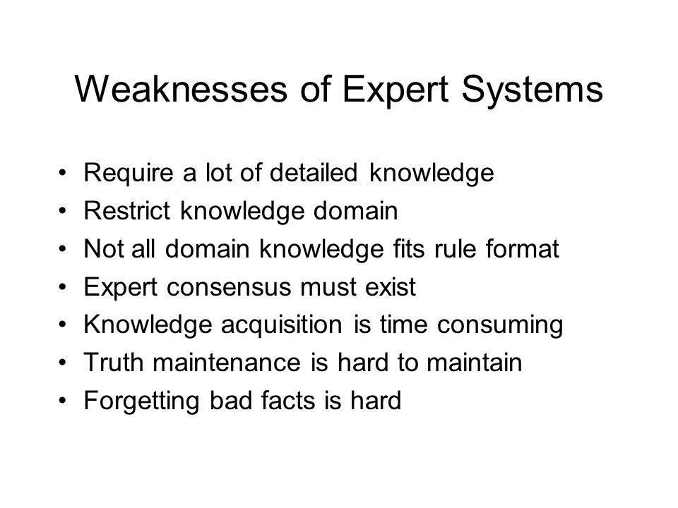 Weaknesses of Expert Systems Require a lot of detailed knowledge Restrict knowledge domain Not all domain knowledge fits rule format Expert consensus must exist Knowledge acquisition is time consuming Truth maintenance is hard to maintain Forgetting bad facts is hard