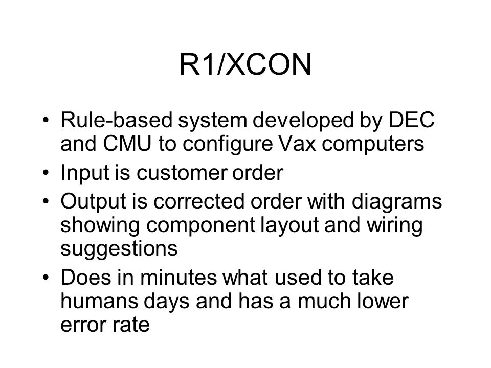 R1/XCON Rule-based system developed by DEC and CMU to configure Vax computers Input is customer order Output is corrected order with diagrams showing component layout and wiring suggestions Does in minutes what used to take humans days and has a much lower error rate