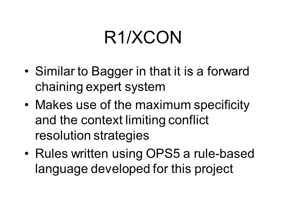 R1/XCON Similar to Bagger in that it is a forward chaining expert system Makes use of the maximum specificity and the context limiting conflict resolution strategies Rules written using OPS5 a rule-based language developed for this project