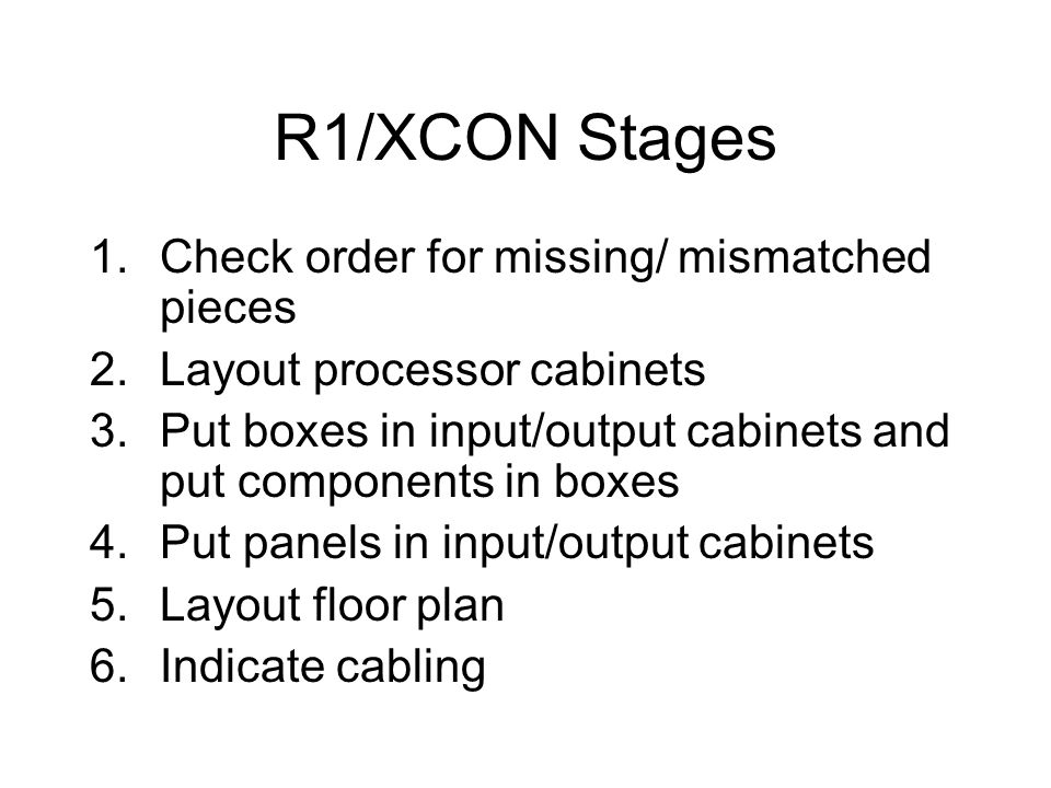 R1/XCON Stages 1.Check order for missing/ mismatched pieces 2.Layout processor cabinets 3.Put boxes in input/output cabinets and put components in boxes 4.Put panels in input/output cabinets 5.Layout floor plan 6.Indicate cabling