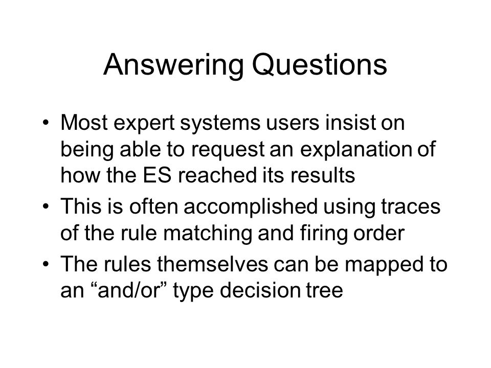 Answering Questions Most expert systems users insist on being able to request an explanation of how the ES reached its results This is often accomplished using traces of the rule matching and firing order The rules themselves can be mapped to an and/or type decision tree