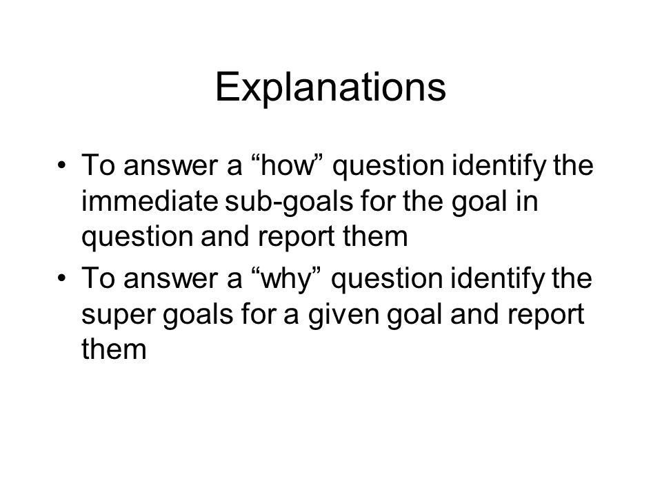 """Explanations To answer a """"how"""" question identify the immediate sub-goals for the goal in question and report them To answer a """"why"""" question identify"""