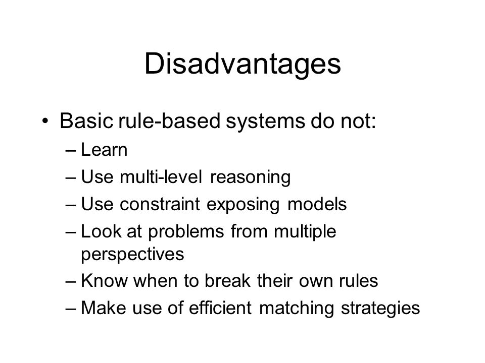 Disadvantages Basic rule-based systems do not: –Learn –Use multi-level reasoning –Use constraint exposing models –Look at problems from multiple persp