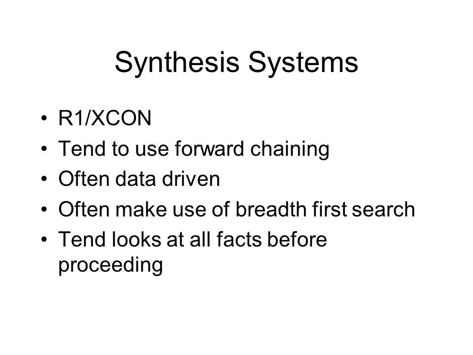 Synthesis Systems R1/XCON Tend to use forward chaining Often data driven Often make use of breadth first search Tend looks at all facts before proceeding