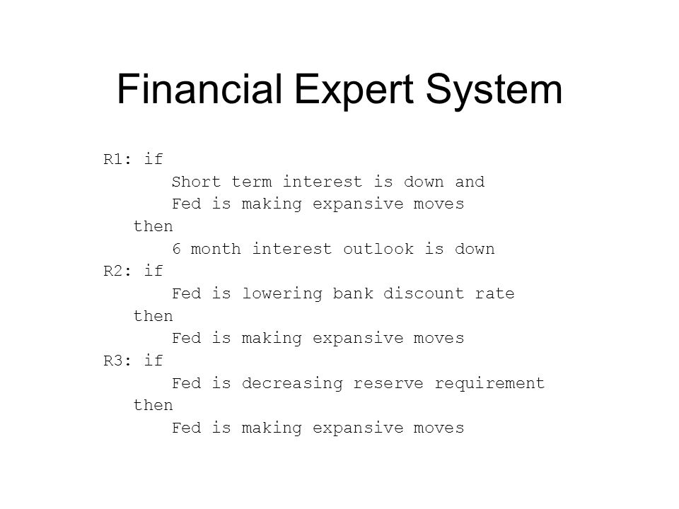Financial Expert System R1: if Short term interest is down and Fed is making expansive moves then 6 month interest outlook is down R2: if Fed is lowering bank discount rate then Fed is making expansive moves R3: if Fed is decreasing reserve requirement then Fed is making expansive moves