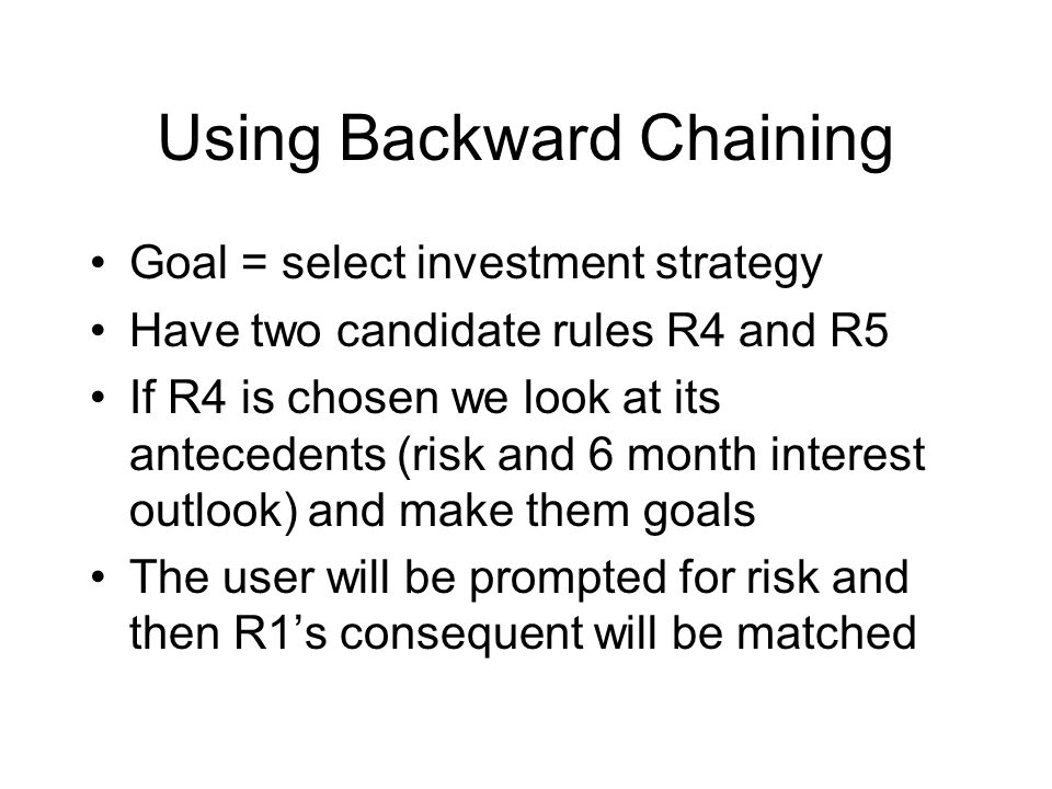 Using Backward Chaining Goal = select investment strategy Have two candidate rules R4 and R5 If R4 is chosen we look at its antecedents (risk and 6 month interest outlook) and make them goals The user will be prompted for risk and then R1's consequent will be matched