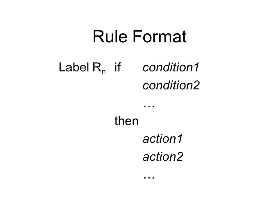 Rule Format Label R n if condition1 condition2 … then action1 action2 …