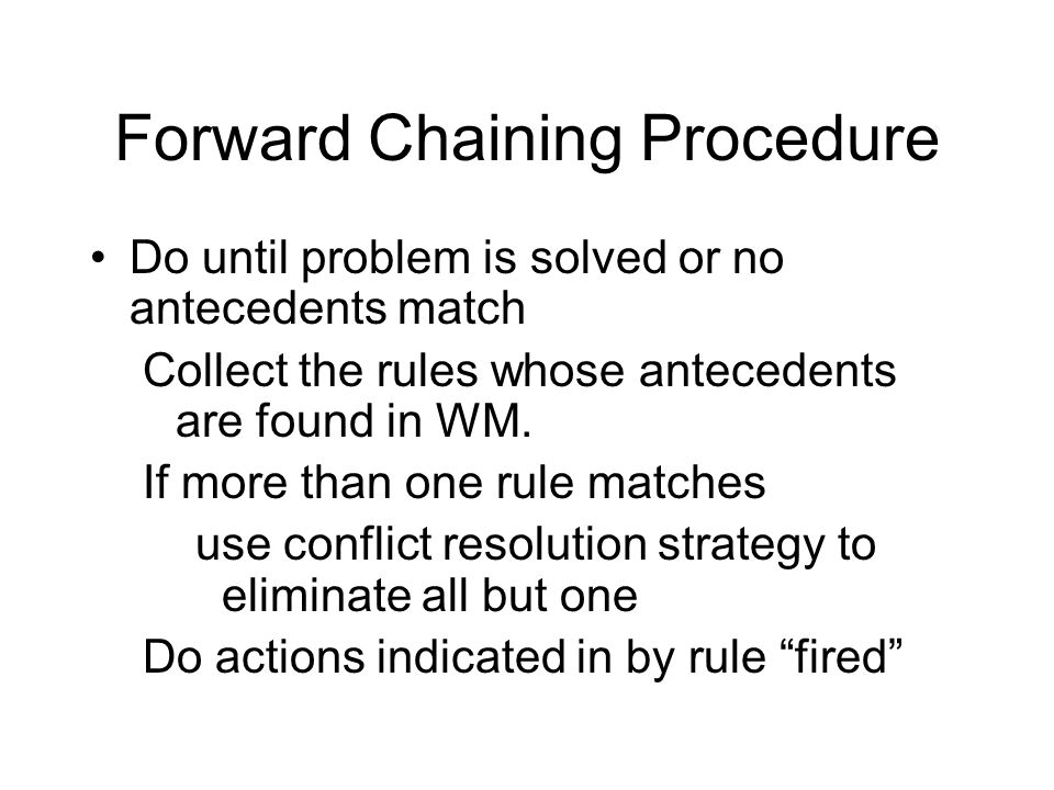 Forward Chaining Procedure Do until problem is solved or no antecedents match Collect the rules whose antecedents are found in WM.