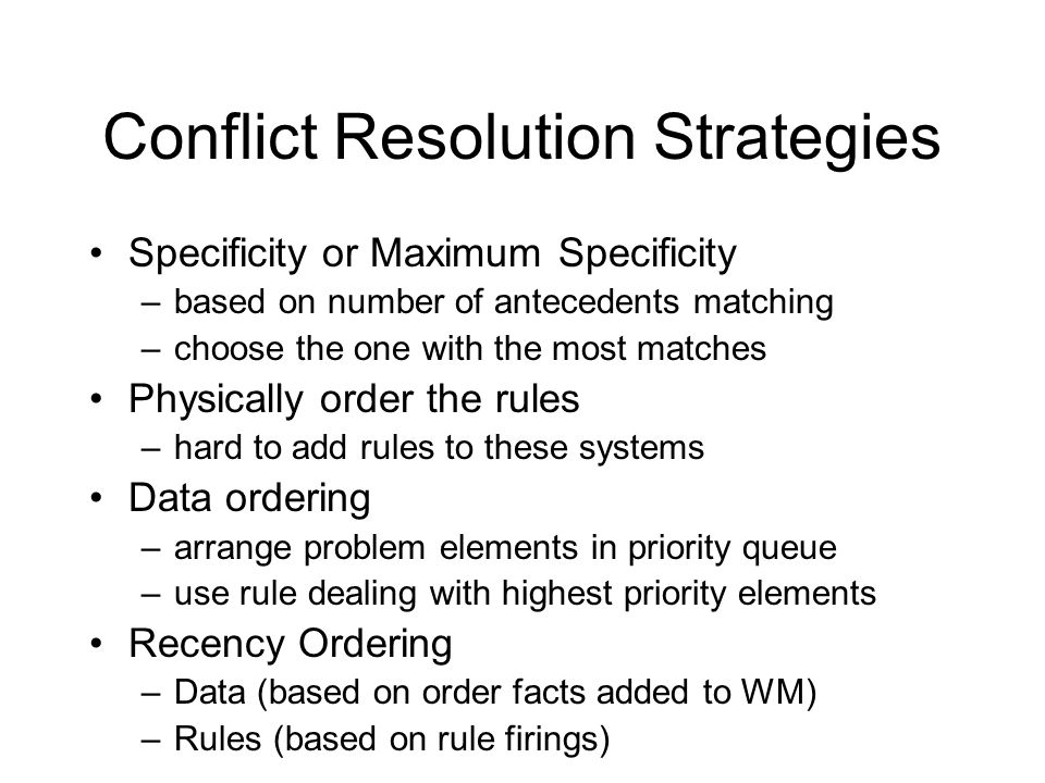 Conflict Resolution Strategies Specificity or Maximum Specificity –based on number of antecedents matching –choose the one with the most matches Physically order the rules –hard to add rules to these systems Data ordering –arrange problem elements in priority queue –use rule dealing with highest priority elements Recency Ordering –Data (based on order facts added to WM) –Rules (based on rule firings)